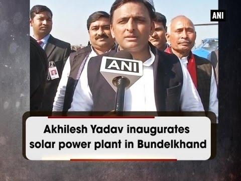 Akhilesh Yadav inaugurates solar power plant in Bundelkhand - ANI News