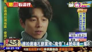 20170112中天新聞 邊拍邊播孔劉累垮 「鬼怪」14號停播一集