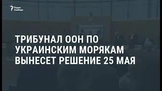 Трибунал ООН по украинским морякам вынесет решение 25 мая / Новости