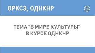 """Тема """"В мире культуры"""" в курсе ОДНКНР"""