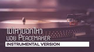 ไม่ไหวบอกไหว | บอย Peacemaker [Instrumental][Backingtrack]