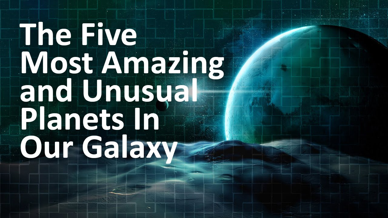 The Five Most Amazing and Unusual Planets In Our Galaxy ...