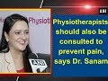 Physiotherapists should also be consulted to prevent pain, says Dr. Sanam
