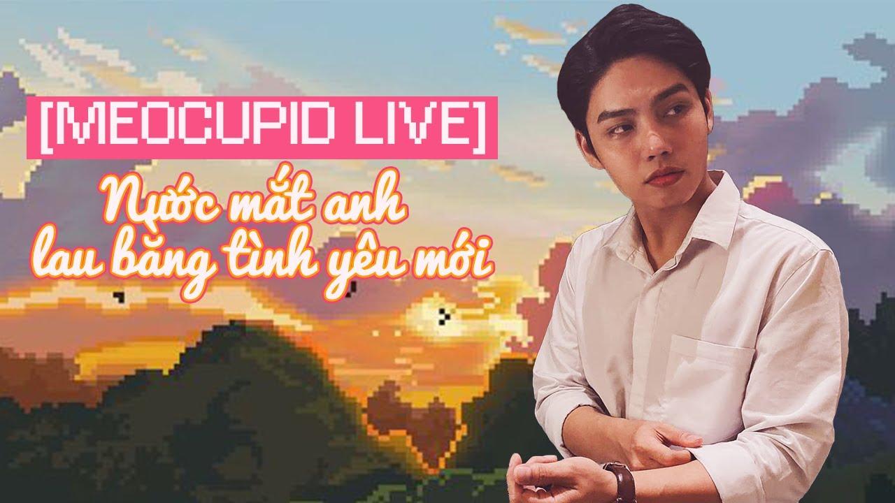[MEO CUPID LIVE] Quen người mới không được rồi lại đòi quay về với người cũ