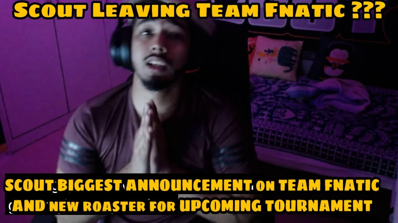 Scout Leaving Team Fnatic Scout Biggest Announcement On Team