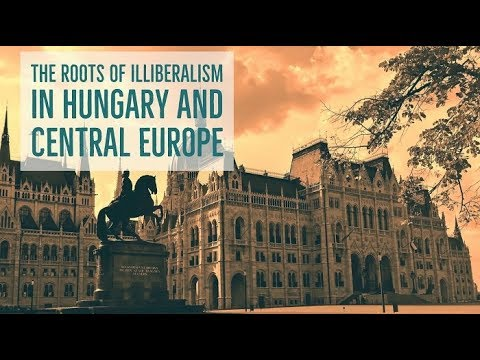 The Roots Of Illiberalism In Hungary And Central Europe FULL EVENT