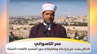 عمر الكسواني - الاحتلال يشدد من إجراءاته ومضايقاته بحق المسجد الأقصى المبارك