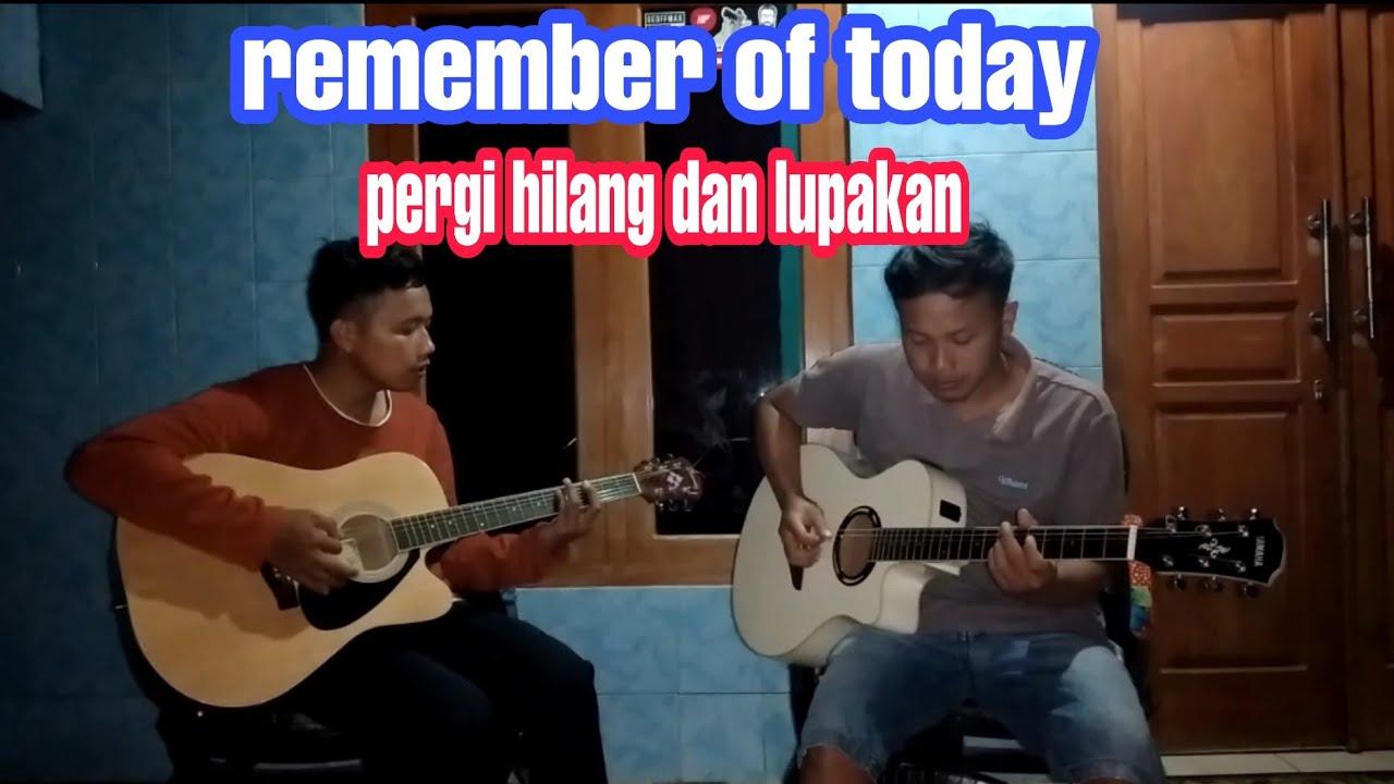 Remember of today-pergi hilang dan lupakan(COVER)