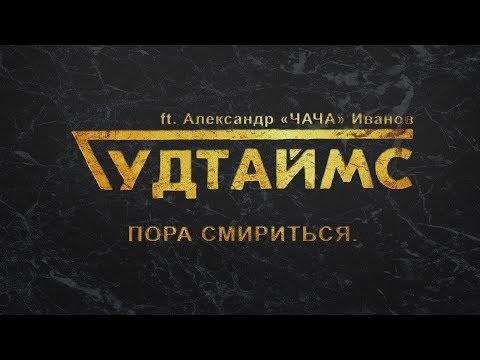 ГУДТАЙМС Ft. Александр (ЧАЧА) Иванов - Пора смириться. 18+