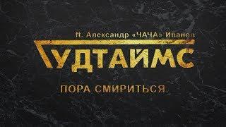 ГУДТАЙМС Ft Александр ЧАЧА Иванов Пора смириться 18