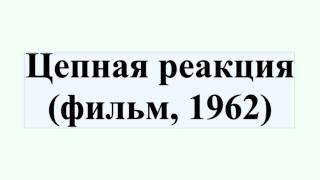 Цепная реакция (фильм, 1962)