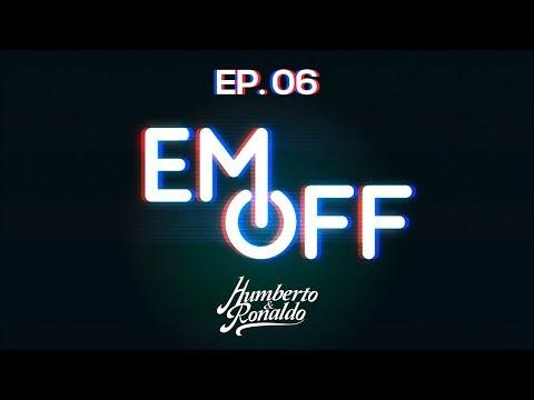 EM OFF - Humberto e Ronaldo - EP 06