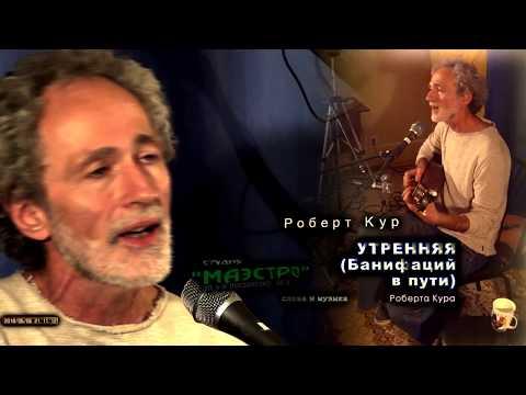 180606 - Роберт Кур - « УТРЕННЯЯ » (Банифаций в пути)