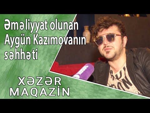 Əməliyyat olunan Aygün Kazımovanın səhhətindəki ən son durum - Xəzər Maqazin