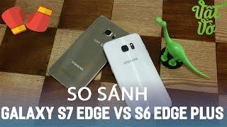 Vật Vờ| So sánh chi tiết Samsung Galaxy S7 edge và Galaxy S6 Edge Plus