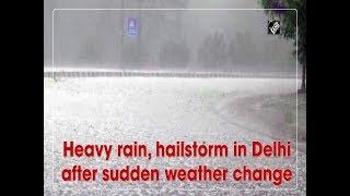 Heavy rain, hailstorm in Delhi after sudden weather change