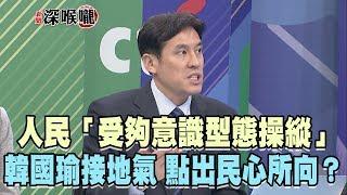 2019.04.12新聞深喉嚨 人民「受夠意識型態操縱」!韓國瑜接地氣 點出民心所向?