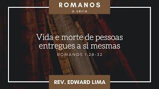 Vida e morte de pessoas entregues a si mesmas (Rm 1.28-32) | Rev. Edward Lima | 18/jul/2021
