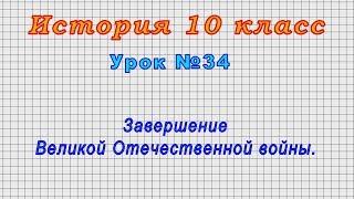 История 10 класс (Урок№34 - Завершение Великой Отечественной войны.)