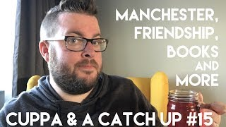 Cuppa & A Catch Up #15 | Manchester, Friendships, Books & More