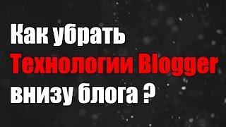 Как убрать надпись технологии блоггер? Blogger.com