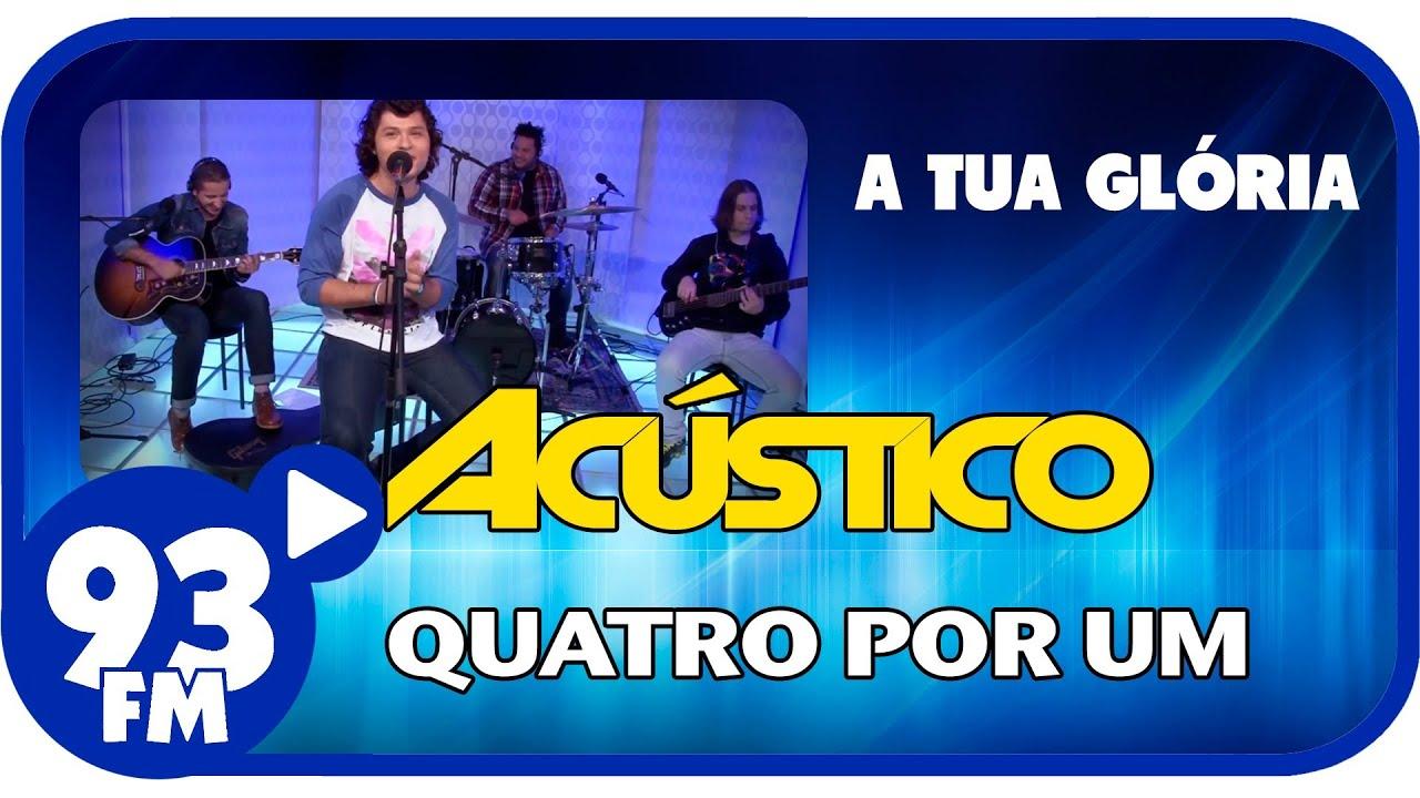 Quatro Por Um - A TUA GLÓRIA - Acústico 93 - AO VIVO - Abril de 2014