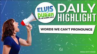 Words We Can't Pronounce | Elvis Duran Daily Highlight