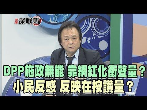 2019.05.21新聞深喉嚨 DPP施政無能 靠「網紅化」衝聲量?小民反感 反映在按讚量?