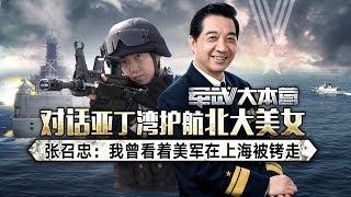 军武大本营 28 对话亚丁湾护航北大美女 张召忠:我曾看着美军在上海被铐走
