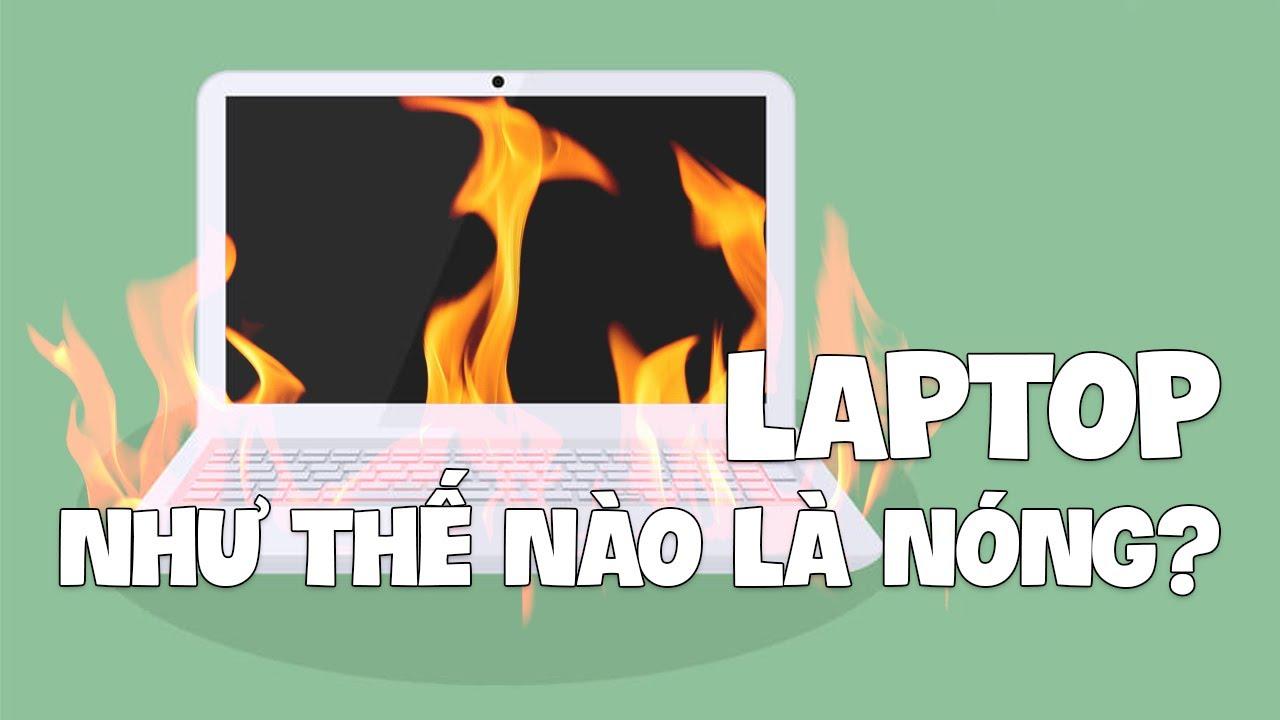 Laptop như thế nào là QUÁ NÓNG?