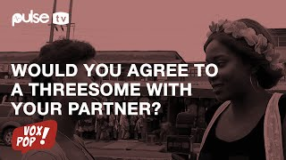 Would You Agree To A Threesome With Your Partner? | Pulse TV Vox Pop