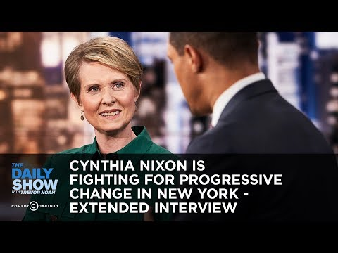 Cynthia Nixon Is Fighting for Progressive Change in New York – Extended Interview | The Daily Show