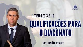 Qualificações para o Diaconato •  1 Timóteo 3.8-10 • Rev. Timóteo Sales