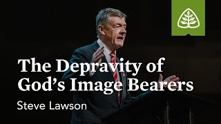 Steven Lawson: The Depravity of God's Image Bearers