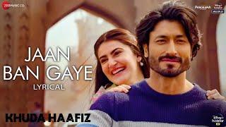 Jaan Ban Gaye - Lyrical | Khuda Haafiz | Vidyut J | Shivaleeka O | Mithoon Ft. Vishal M, Asees Kaur
