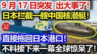9月17日突发!出大事了!日本拦截一艘中国核潜艇!直接拖回日本港口!不料接下来一幕全球都惊呆了!