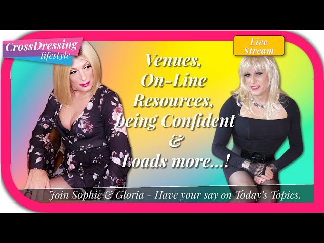Crossdressing Talk - Sophie & Gloria discuss venues, web resources confidence issues and so much mo