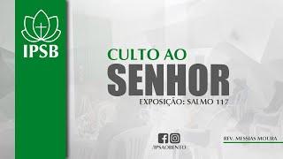 CULTO AO SENHOR | EXPOSIÇÃO: SALMO 117 | REV: MESSIAS MOURA | IPSB