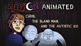 SleepyCast Animated - Chris, The Bland Man, and The Autistic Kid