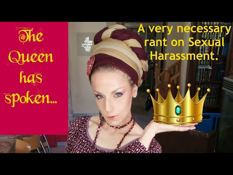 The Queen has spoken... A very necessary rant on Sexual Harassment