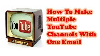 How To Make Multiple Youtube Channels With One Email