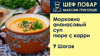 Морковно-ананасовый суп-пюре с карри . Рецепт от шеф повара Максима Григорьева