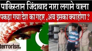 पाकिस्तान जिंदाबाद नारा लगाने वाला पकड़ा गया देश का गद्दार , अब इसका क्या होगा ?