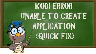 KODI LESSONS-KODI ERROR UNABLE TO CREATE APPLICATION (QUICK FIX)