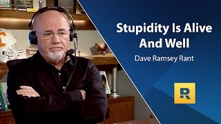 Stupidity Is Alive And Well - Dave Ramsey Rant