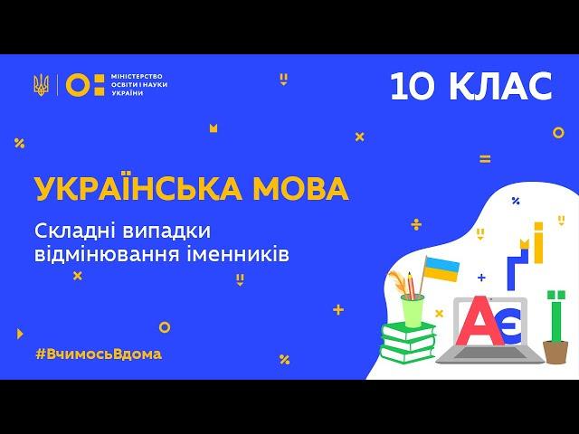 10 клас. Українська мова. Складні випадки відмінювання іменників (Тиж.5:ПН)