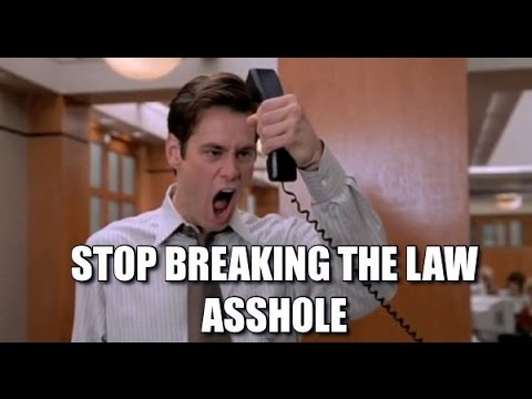 STOP BREAKING THE LAW, ASSHOLE !!!