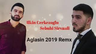 Ilkin Cerkezoglu ft Sebuhi Sirvanli - Aglasin 2019 ( Remix)