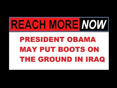 PRESIDENT OBAMA MAY PUT BOOTS ON THE GROUND IN IRAQ 8 22 14