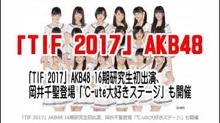 「TIF 2017」AKB48 16期研究生初出演、岡井千聖登場「℃-ute大好きステー...